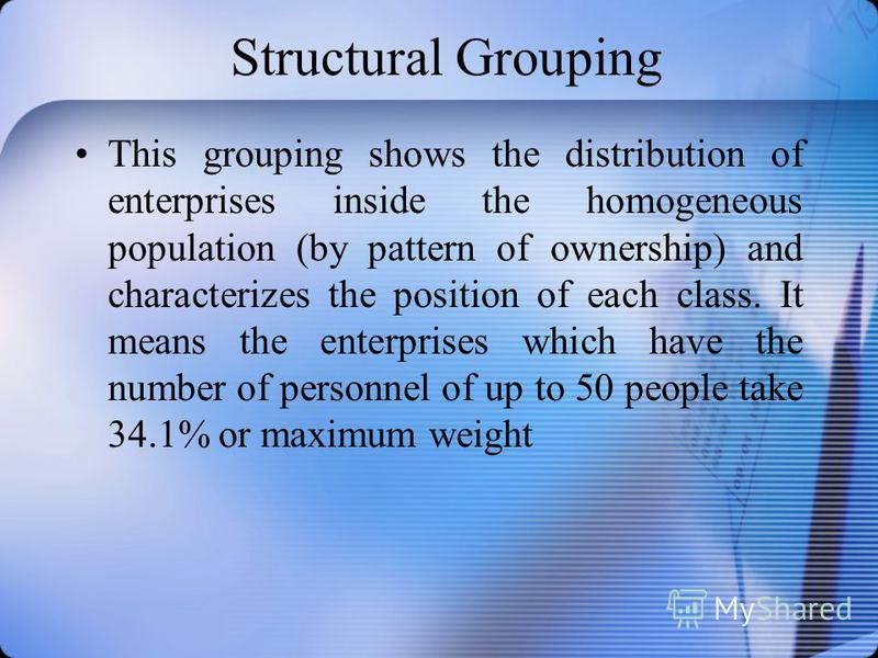 Structural Grouping This grouping shows the distribution of enterprises inside the homogeneous population (by pattern of ownership) and characterizes the position of each class. It means the enterprises which have the number of personnel of up to 50