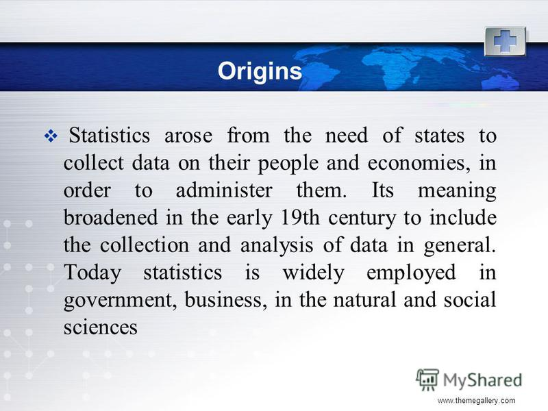 www.themegallery.com Origins Statistics arose from the need of states to collect data on their people and economies, in order to administer them. Its meaning broadened in the early 19th century to include the collection and analysis of data in genera