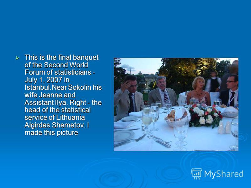 This is the final banquet of the Second World Forum of statisticians - July 1, 2007 in Istanbul.Near Sokolin his wife Jeanne and Assistant Ilya. Right - the head of the statistical service of Lithuania Algirdas Shemetov. I made this picture This is t