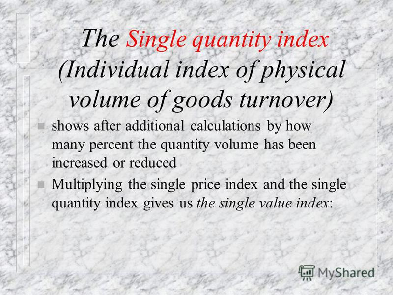 Single quantity index (Individual index of physical volume of goods turnover) where q 1, q 0 – quantities of sold (produced) goods in current and base periods, respectively