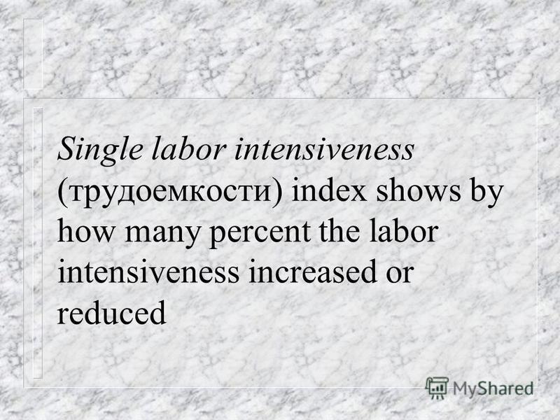 Single labor intensiveness index (индекс трудоемкости) and single quantity index are joined by the single labor inputs index