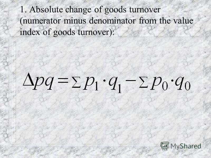 The factorial analysis n For the analysis of influence of separate factors on a goods turnover we take a difference between numerator and a denominator of a corresponding general index