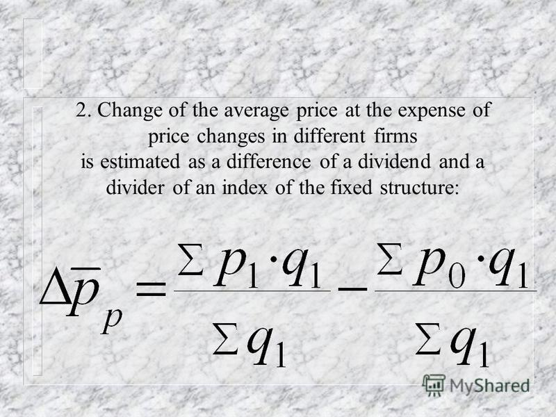 1. Absolute change of the average price estimated as a difference of a dividend and a divider of an index of variable structure.