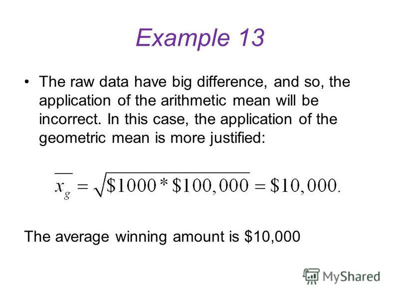 Example 13 The geometric mean could be applied when the data do to have large spread. Let us suppose, you want to calculate the average winning amount between maximal and minimal winnings amounts. Example 13. Minimal winning amount $1000 and maximal
