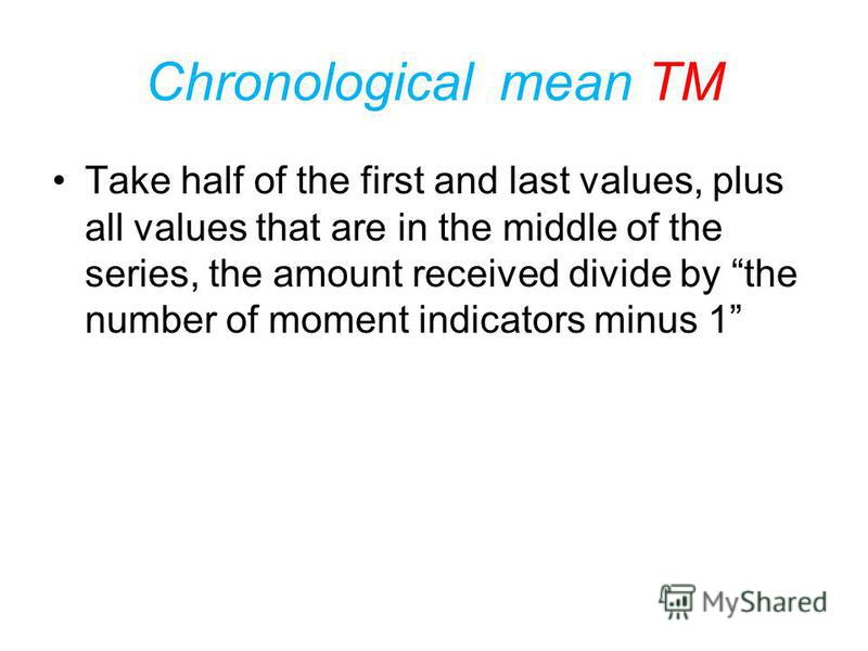 Chronological mean TM This mean formula is applied to the number of moment indicators, especially in time series: