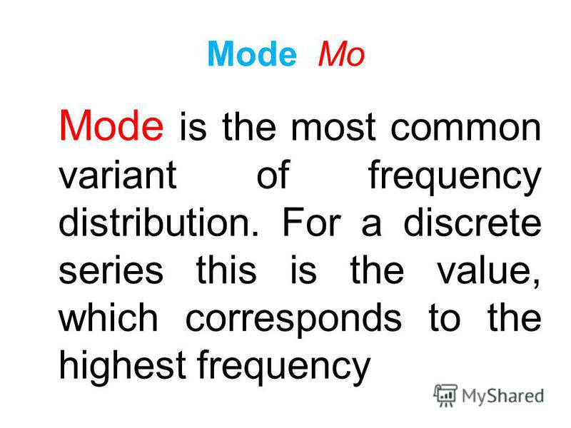Mode - the value of the variant occurring in the population the largest number of times. In everyday life the word mode actually has the opposite meaning as fashion Mode Mo