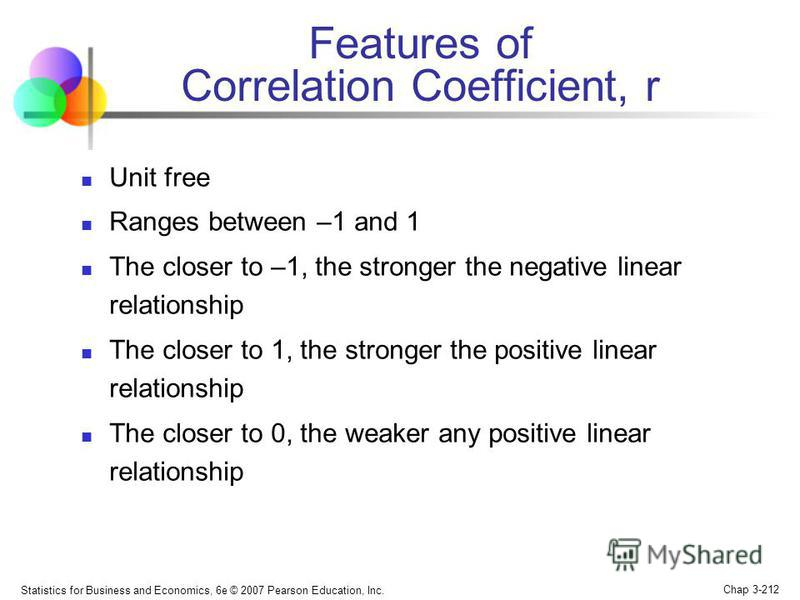 Statistics for Business and Economics, 6e © 2007 Pearson Education, Inc. Chap 3-211 Coefficient of Correlation Measures the relative strength of the linear relationship between two variables Population correlation coefficient: Sample correlation coef