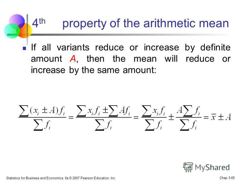 Statistics for Business and Economics, 6e © 2007 Pearson Education, Inc. Chap 3-64 3 d property of the arithmetic mean If all variants multiply or divide by the same any constant B, the mean will increase or reduce by the same number of times: