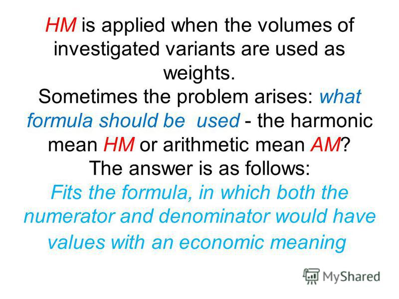 Harmonic Mean HM In the case of HM, frequencies are not known, but we know the total sum of the values. In fact, the arithmetic mean and the harmonic mean are applied in the same cases, but under different data sets. And so, before the choice of the