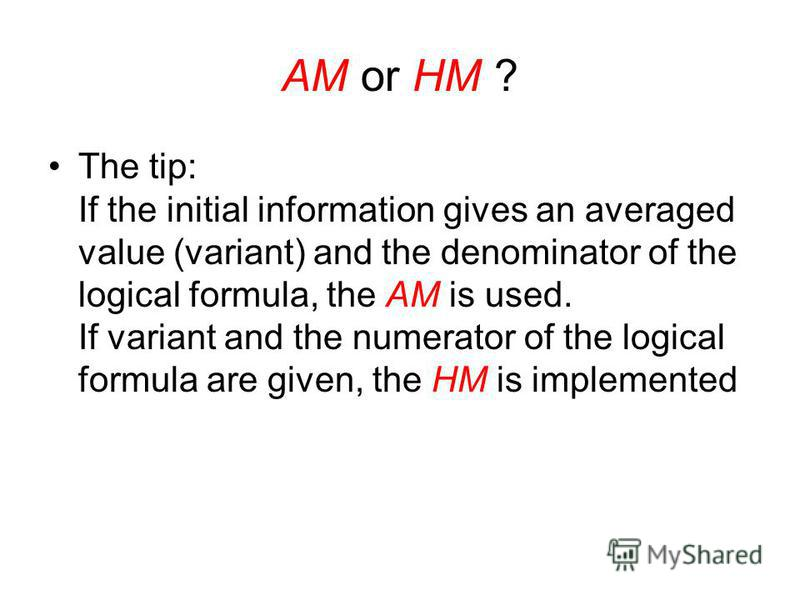 HM is applied when the volumes of investigated variants are used as weights. Sometimes the problem arises: what formula should be used - the harmonic mean HM or arithmetic mean AM? The answer is as follows: Fits the formula, in which both the numerat