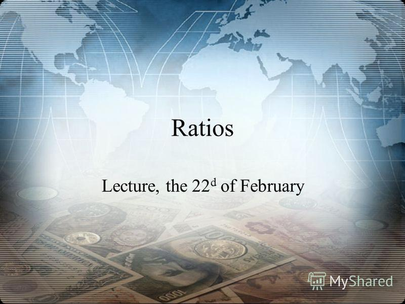 Ratios Lecture, the 22 d of February