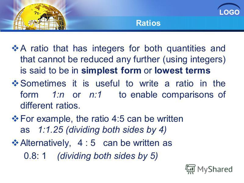 LOGO Ratios A ratio that has integers for both quantities and that cannot be reduced any further (using integers) is said to be in simplest form or lowest terms Sometimes it is useful to write a ratio in the form 1:n or n:1 to enable comparisons of d