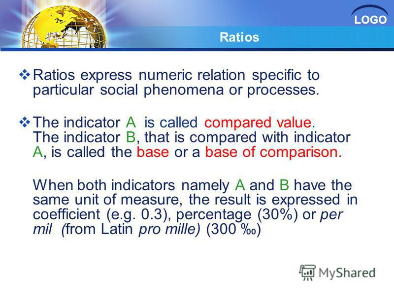LOGO Ratios Ratios express numeric relation specific to particular social phenomena or processes. The indicator A is called compared value. The indicator B, that is compared with indicator A, is called the base or a base of comparison. When both indi