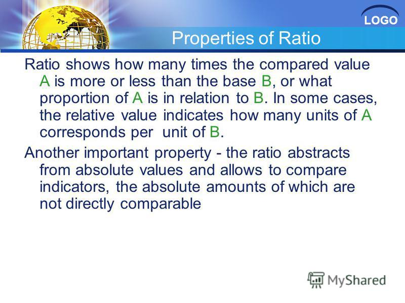 LOGO Properties of Ratio Ratio shows how many times the compared value A is more or less than the base B, or what proportion of A is in relation to B. In some cases, the relative value indicates how many units of A corresponds per unit of B. Another