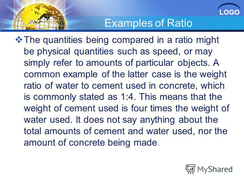 LOGO Examples of Ratio The quantities being compared in a ratio might be physical quantities such as speed, or may simply refer to amounts of particular objects. A common example of the latter case is the weight ratio of water to cement used in concr