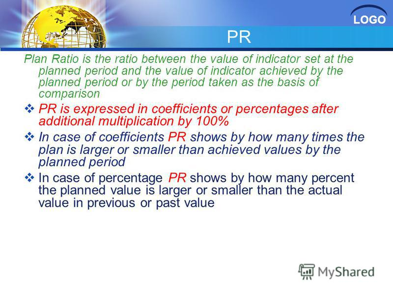 LOGO PR Plan Ratio is the ratio between the value of indicator set at the planned period and the value of indicator achieved by the planned period or by the period taken as the basis of comparison PR is expressed in coefficients or percentages after