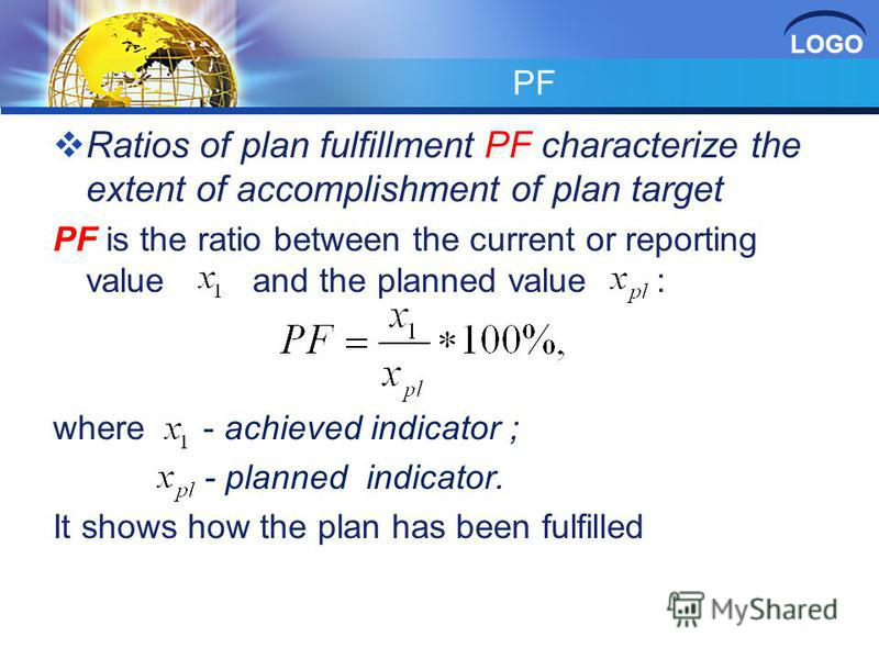 LOGO PF Ratios of plan fulfillment PF characterize the extent of accomplishment of plan target PF is the ratio between the current or reporting value and the planned value : where - achieved indicator ; - planned indicator. It shows how the plan has