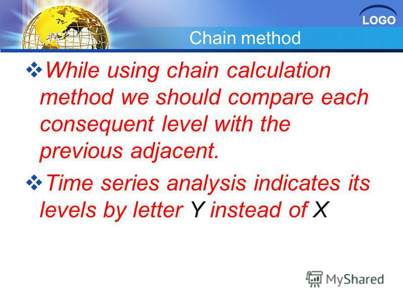 LOGO Chain method While using chain calculation method we should compare each consequent level with the previous adjacent. Time series analysis indicates its levels by letter Y instead of X