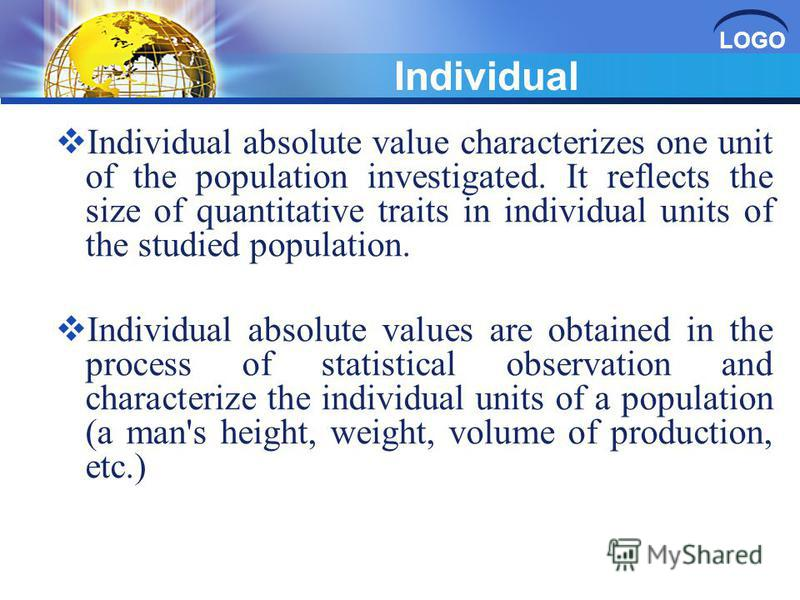 LOGO Individual Individual absolute value characterizes one unit of the population investigated. It reflects the size of quantitative traits in individual units of the studied population. Individual absolute values are obtained in the process of stat