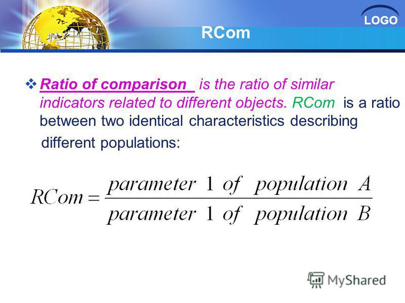 LOGO RCom Ratio of comparison is the ratio of similar indicators related to different objects. RCom is a ratio between two identical characteristics describing different populations:
