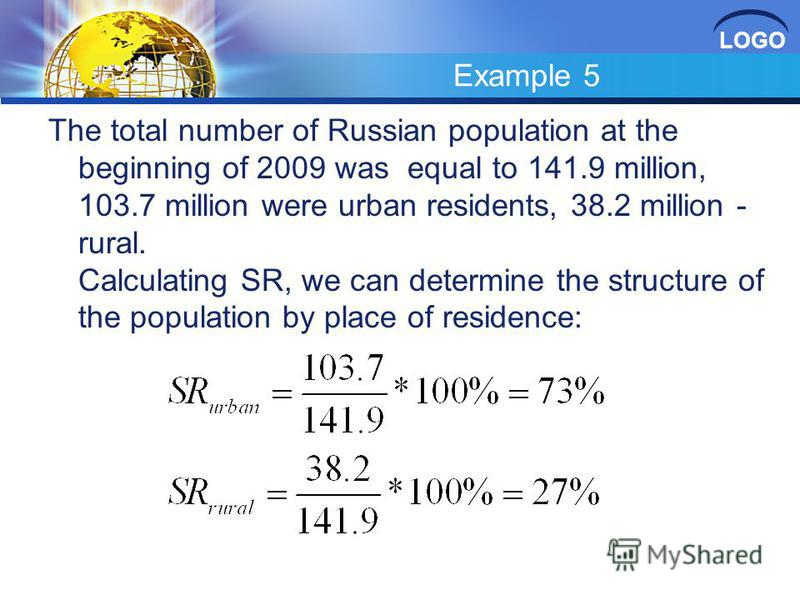 LOGO Example 5 The total number of Russian population at the beginning of 2009 was equal to 141.9 million, 103.7 million were urban residents, 38.2 million - rural. Calculating SR, we can determine the structure of the population by place of residenc
