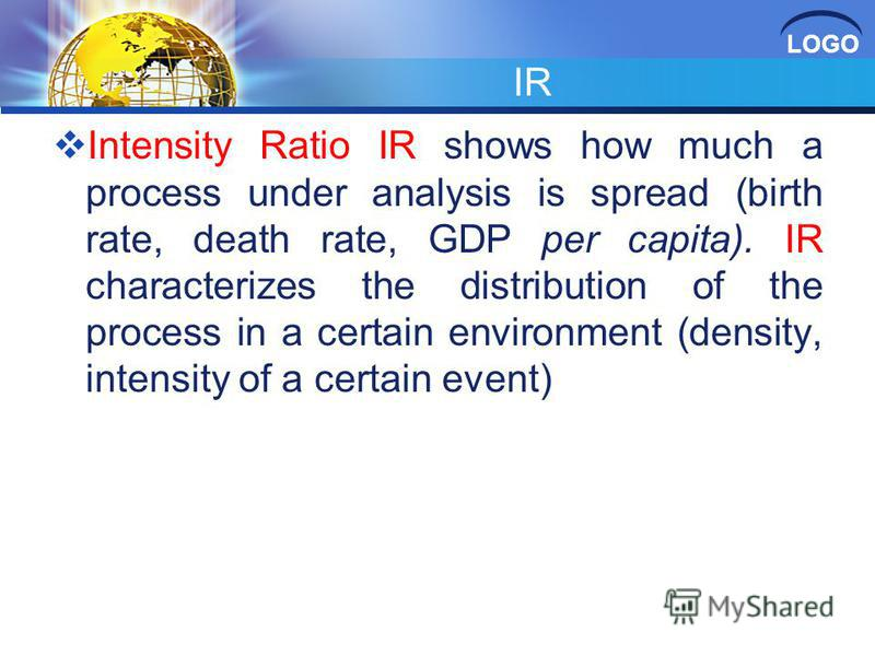 LOGO IR Intensity Ratio IR shows how much a process under analysis is spread (birth rate, death rate, GDP per capita). IR characterizes the distribution of the process in a certain environment (density, intensity of a certain event)
