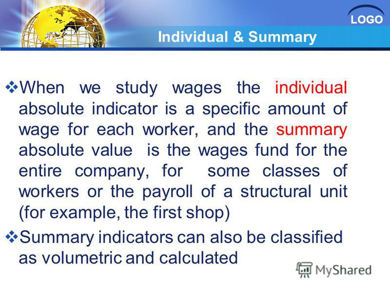 LOGO Individual & Summary When we study wages the individual absolute indicator is a specific amount of wage for each worker, and the summary absolute value is the wages fund for the entire company, for some classes of workers or the payroll of a str