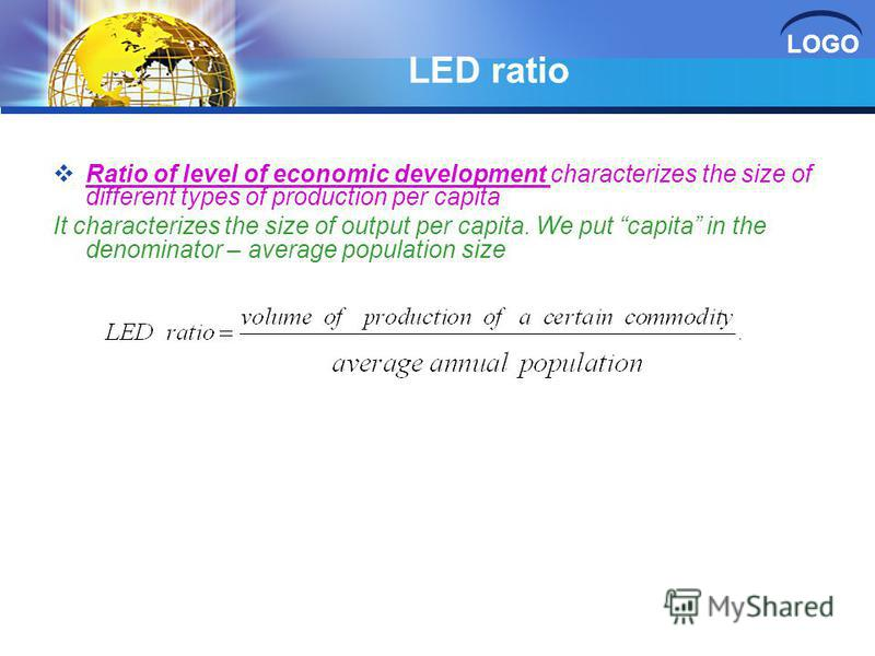 LOGO LED ratio Ratio of level of economic development characterizes the size of different types of production per capita It characterizes the size of output per capita. We put capita in the denominator – average population size