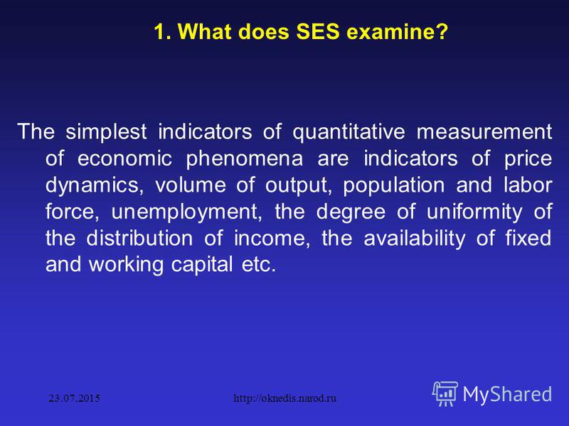 1.Subject, methods and objectives of the SES Socio-economic statistics SES studies the quantitative aspect of economic and social processes in close connection with their quality side. The subject of socio-economic statistics is the quantitative aspe