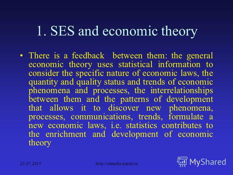 1. SES and economic theory Economic theory is used in statistics as a scientific management to the knowledge of economic reality. However, the relation of statistics with the general economic theory is not one-sided 23.07.2015http://oknedis.narod.ru