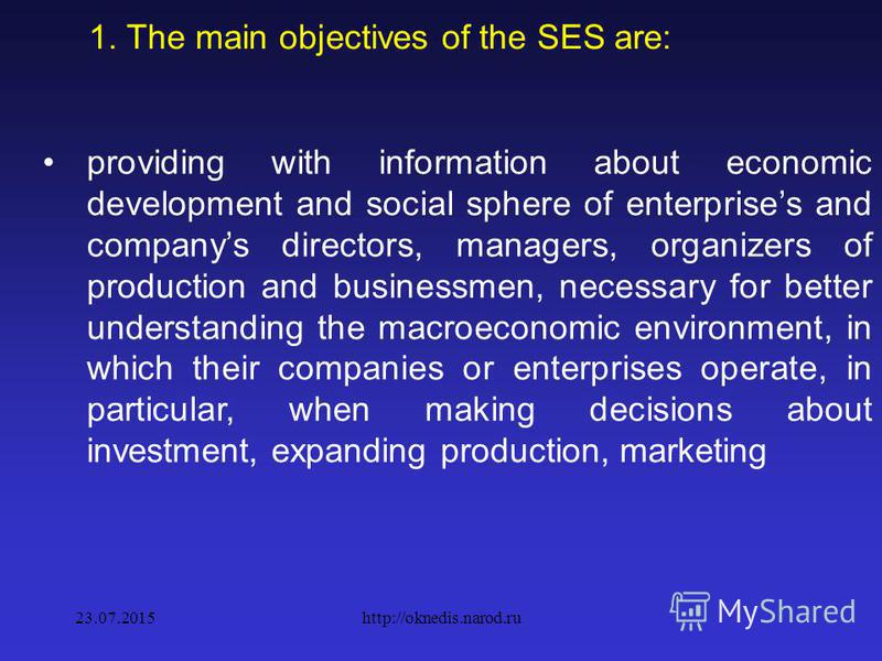 1. The main objectives of the SES are: providing the controlling governmental bodies with the information they need to make decisions on a wide range of issues related to the formation of economic policy, development of various state programs and mea