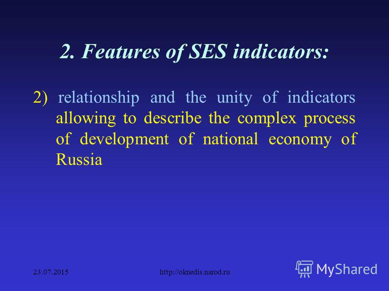 2. Features of SES indicators: 1)variety of indicators They may be natural, cost and labor, absolute and relative, quantitative and qualitative, individual and shared, concerning industry, regional and national economy, varied in quality depending on