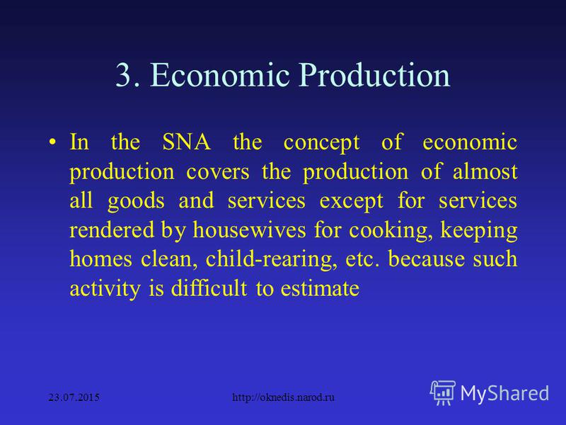 3. Economic Production The source for SNA is the concept of economic production and economic activity. Economic production is an area where the production of national product takes place 23.07.2015http://oknedis.narod.ru