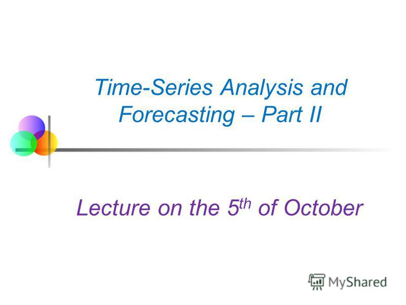 Time-Series Analysis and Forecasting – Part II Lecture on the 5 th of October