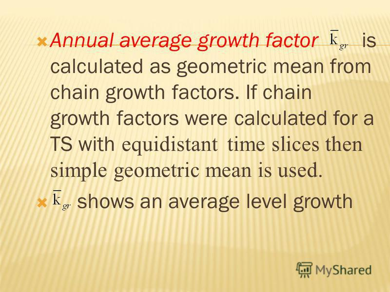 Annual average growth factor is calculated as geometric mean from chain growth factors. If chain growth factors were calculated for a TS with equidistant time slices then simple geometric mean is used. shows an average level growth