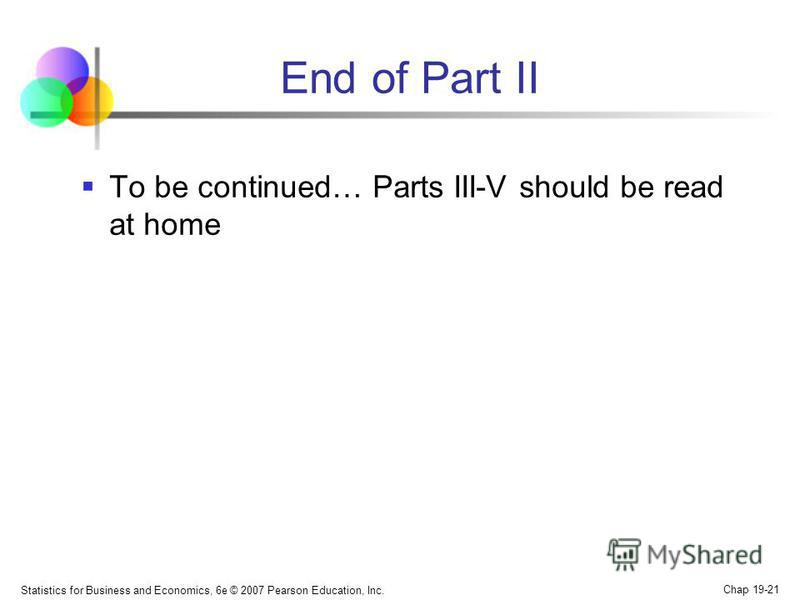 End of Part II To be continued… Parts III-V should be read at home Statistics for Business and Economics, 6e © 2007 Pearson Education, Inc. Chap 19-21