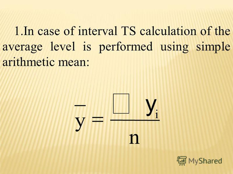 1.In case of interval TS calculation of the average level is performed using simple arithmetic mean: i y y n
