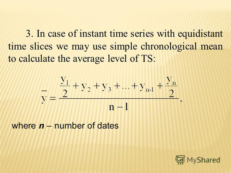 3. In case of instant time series with equidistant time slices we may use simple chronological mean to calculate the average level of TS: where n – number of dates