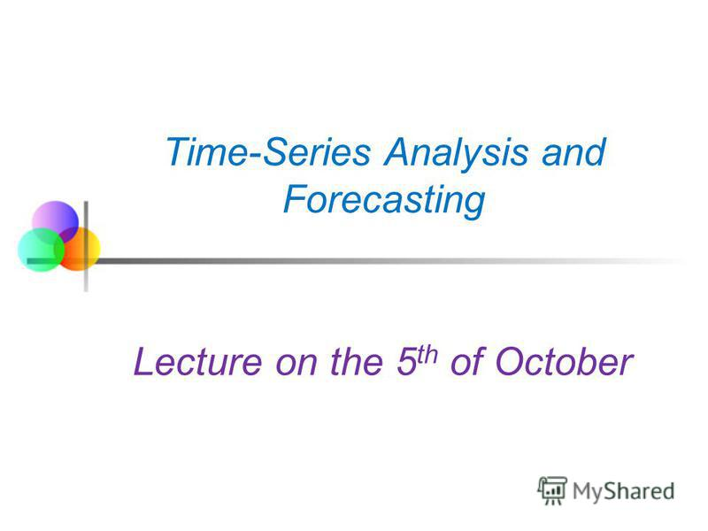 Time-Series Analysis and Forecasting Lecture on the 5 th of October