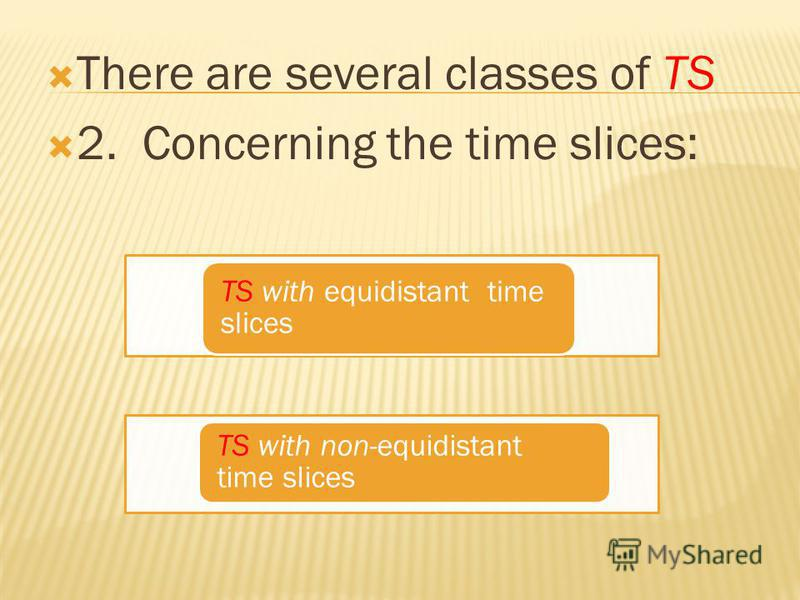 There are several classes of TS 2. Concerning the time slices: TS with equidistant time slices TS with non-equidistant time slices