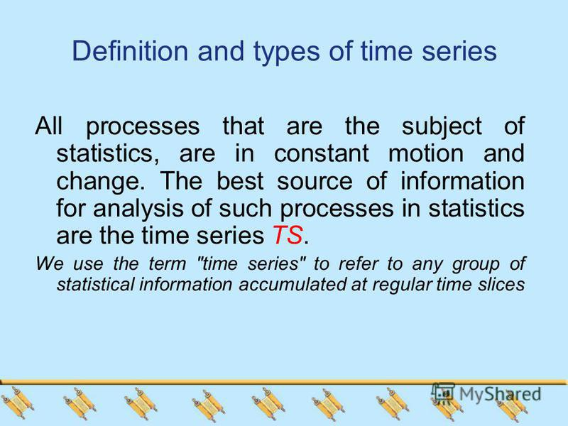 Definition and types of time series All processes that are the subject of statistics, are in constant motion and change. The best source of information for analysis of such processes in statistics are the time series TS. We use the term