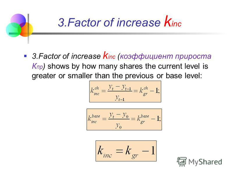 3.Factor of increase k inc (коэффициент прироста К пр ) shows by how many shares the current level is greater or smaller than the previous or base level: 3.Factor of increase k inc