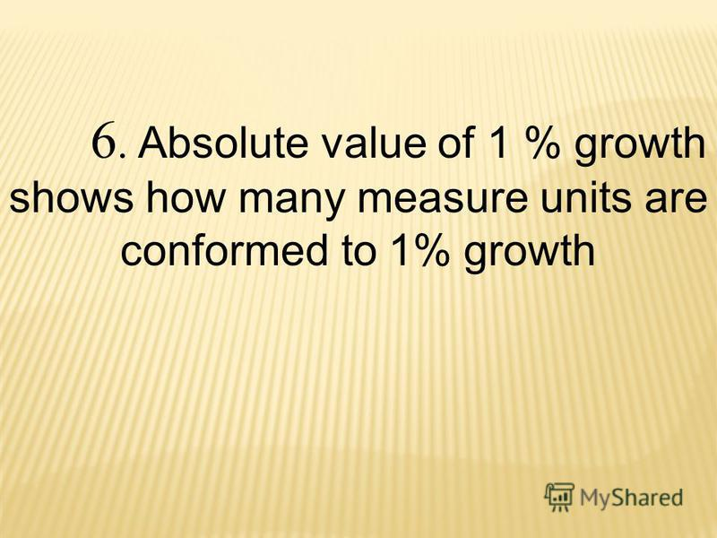 6. Absolute value of 1 % growth shows how many measure units are conformed to 1% growth