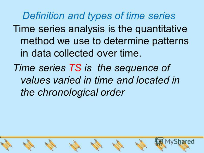 Definition and types of time series Time series analysis is the quantitative method we use to determine patterns in data collected over time. Time series TS is the sequence of values varied in time and located in the chronological order