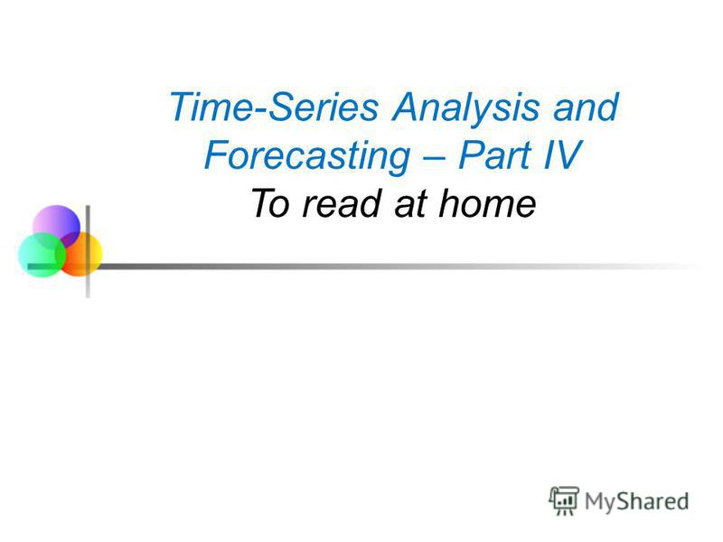 Time-Series Analysis and Forecasting – Part IV To read at home