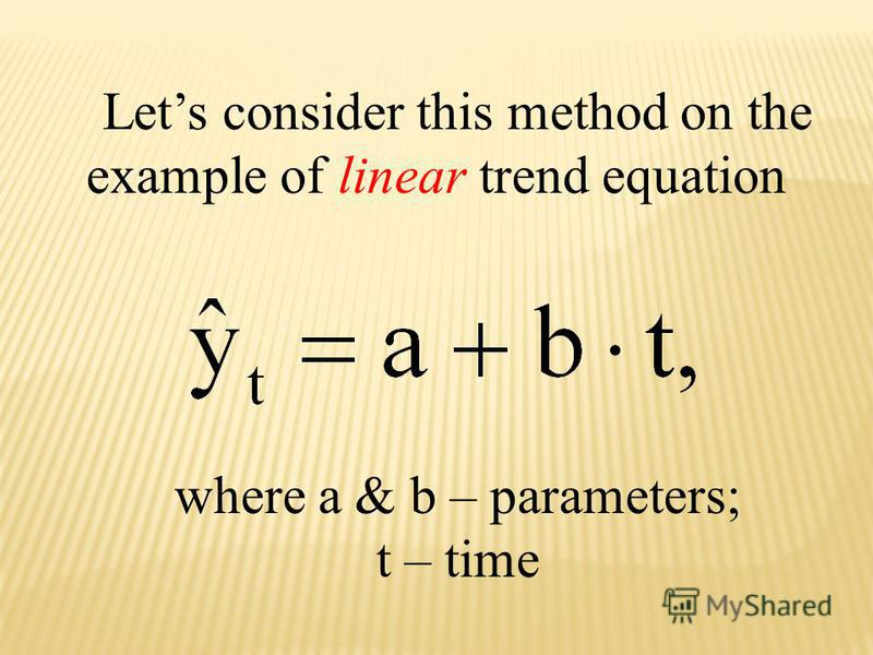 Lets consider this method on the example of linear trend equation where a & b – parameters; t – time