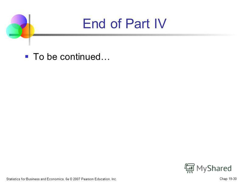 End of Part IV To be continued… Statistics for Business and Economics, 6e © 2007 Pearson Education, Inc. Chap 19-30