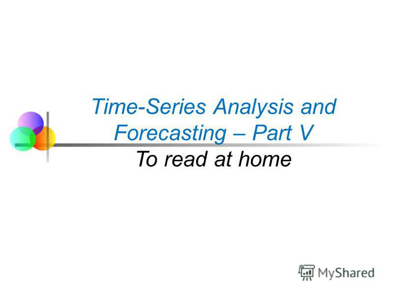 Time-Series Analysis and Forecasting – Part V To read at home