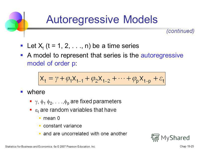 Statistics for Business and Economics, 6e © 2007 Pearson Education, Inc. Chap 19-25 Autoregressive Models Let X t (t = 1, 2,..., n) be a time series A model to represent that series is the autoregressive model of order p: where, 1 2,..., p are fixed