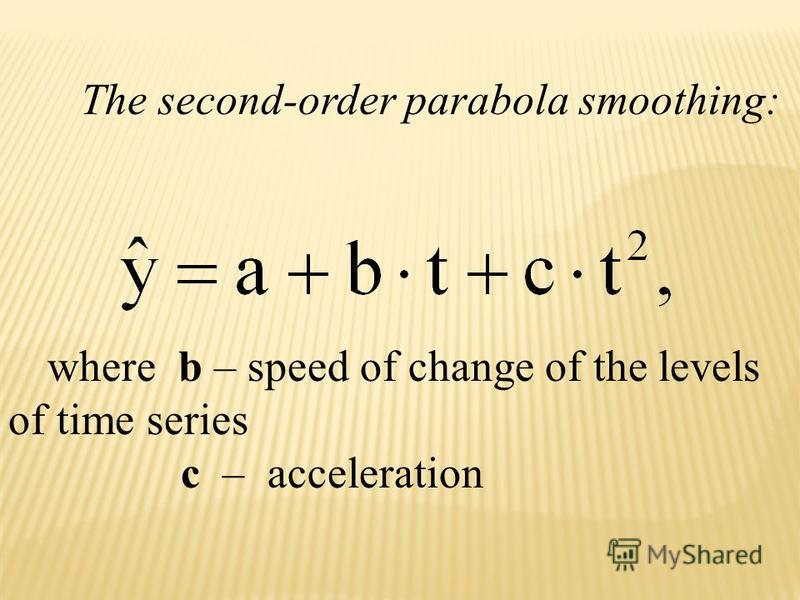 The second-order parabola smoothing: where b – speed of change of the levels of time series c – acceleration